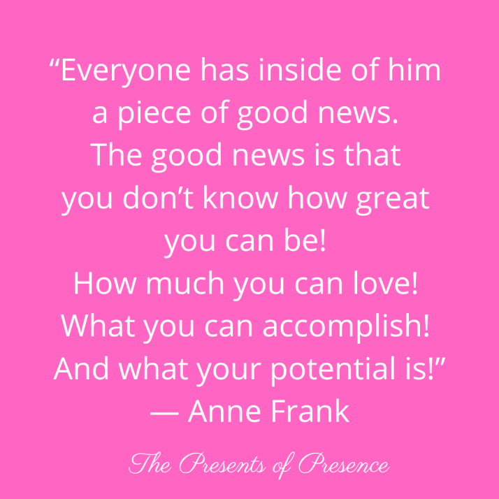 """Everyone has inside of him a piece of good news. The good news is that you don't know how great you can be! How much you can love! What you can accomplish! And what your potential is!"" — Anne Frank"
